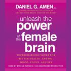 Unleash the Power of the Female Brain by M.D. Daniel G. Amen, Daniel G. Amen, M.D., Daniel G. Amen, MD