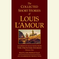 The Collected Short Stories of Louis L'Amour: Unabridged Selections from The Frontier Stories: Volume 1 by Louis L'Amour, Louis L'Amour