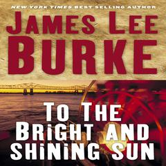 To the Bright and Shining Sun by James Lee Burke