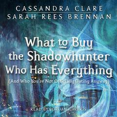 What to Buy the Shadowhunter Who Has Everything (And Who You're Not Officially Dating Anyway) by Cassandra Clare, Sarah Rees Brennan