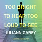 Too Bright to Hear, Too Loud to See by Juliann Garey