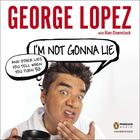 I'm Not Gonna Lie: and Other Lies You Tell When You Turn 50 by George Lopez