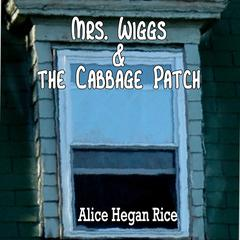 Mrs. Wiggs and the Cabbage Patch by Alice Hegan Rice