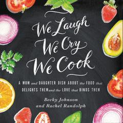 We Laugh, We Cry, We Cook by Becky Johnson, Rachel Randolph