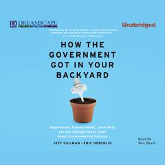 How the Government Got in Your Backyard by Jeff Gillman, Eric Heberlig