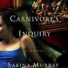 A Carnivore's Inquiry by Sabina Murray