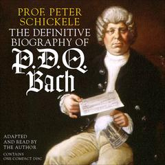 The Definitive Biography of P. D. Q. Bach by Peter Schickele