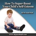 How to Super-Boost Your Child's Self-Esteem by Dr. Janet Hall