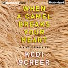 When a Camel Breaks Your Heart by Kodi Scheer