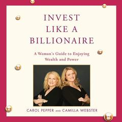Invest Like a Billionaire by Carol Pepper, Camilla Webster