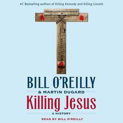 Killing Jesus by Bill O'Reilly, Bill O'Reilly, Martin Dugard