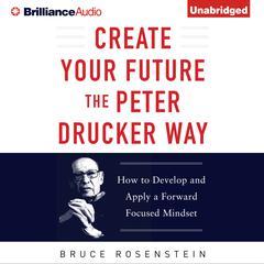 Create Your Future the Peter Drucker Way by Bruce Rosenstein