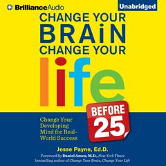 Change Your Brain, Change Your Life (Before 25) by Jesse Payne, Ed.D., Jesse Payne