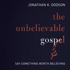 The Unbelievable Gospel by Jonathan K. Dodson
