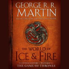 The World of Ice and Fire by George R. R. Martin, Elio Garcia, Elio M. García Jr., Linda Antonsson