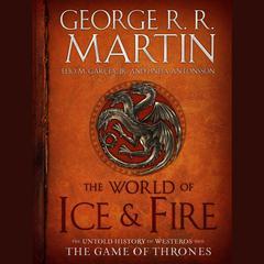 The World of Ice and Fire by George R. R. Martin, Elio Garcia, Elio M. García Jr., Linda Antonsson