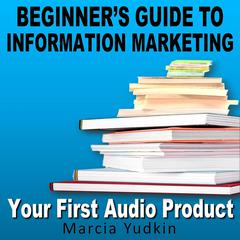 Beginner's Guide to Information Marketing: Your First Audio Product by Marcia Yudkin