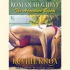 Roman Holiday: The Adventure Begins by Ruthie Knox, Robin York