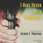I Have Never Been Murdered by Alfred C. Martino