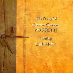 Christina Georgina Rossetti: The Poetry by Christina Georgina Rossetti