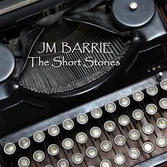 J M Barrie: The Short Stories by J. M. Barrie