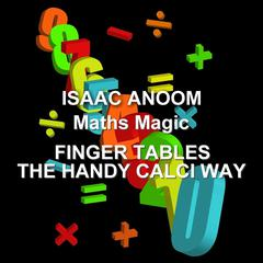 Maths Magic: Finger Tables, the Handy Calci Way by Isaac Anoom