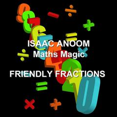 Maths Magic: Friendly Fractions  by Isaac Anoom