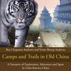 Camps and Trails in Old China by Roy Chapman Andrews, Yvette Burop Andrews