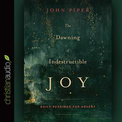 The Dawning of Indestructible Joy by John Piper