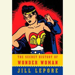 The Secret History of Wonder Woman by Jill Lepore