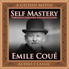 Self Mastery through Conscious Autosuggestion by Émile Coué