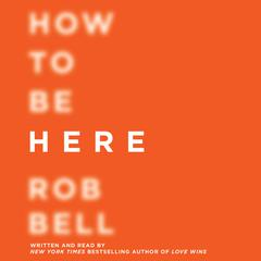 How to Be Here by Rob Bell
