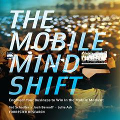 The Mobile Mind Shift by Ted Schadler, Josh Bernoff, Julie Ask