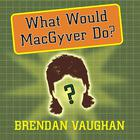 What Would MacGyver Do? by Brendan Vaughan