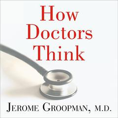 How Doctors Think by Jerome Groopman, MD