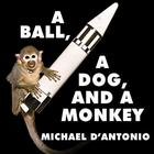 A Ball, a Dog, and a Monkey by Michael D'Antonio