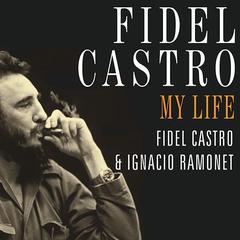 Fidel Castro: My Life by Fidel Castro, Ignacio Ramonet