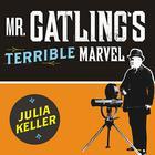 Mr. Gatling's Terrible Marvel by Julia Keller