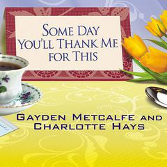 Some Day You'll Thank Me for This by Charlotte Hays, Gayden Metcalfe