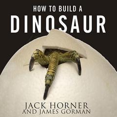 How to Build a Dinosaur by James Gorman, Jack Horner