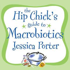The Hip Chick's Guide to Macrobiotics by Jessica Porter