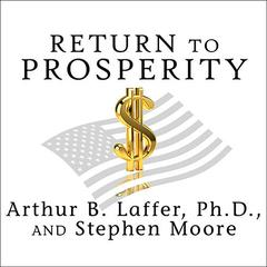 Return to Prosperity by Arthur B. Laffer, PhD, Stephen Moore
