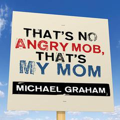 That's No Angry Mob, That's My Mom by Michael Graham