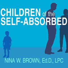Children of the Self-Absorbed by Nina W. Brown,  EdD, LPC