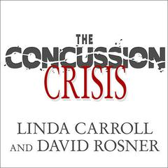 The Concussion Crisis by Linda Carroll, David Rosner