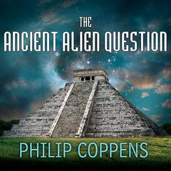 The Ancient Alien Question by Philip Coppens