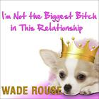I'm Not the Biggest Bitch in This Relationship by various authors, Wade Rouse