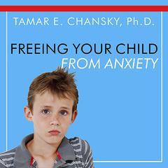 Freeing Your Child From Anxiety by Tamar E. Chansky, PhD