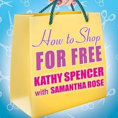 How to Shop for Free by Kathy Spencer, Samantha Rose