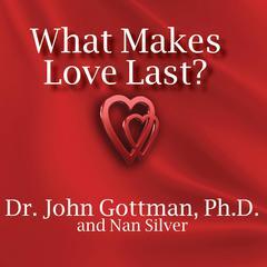 What Makes Love Last? by John Gottman, PhD, Nan Silver